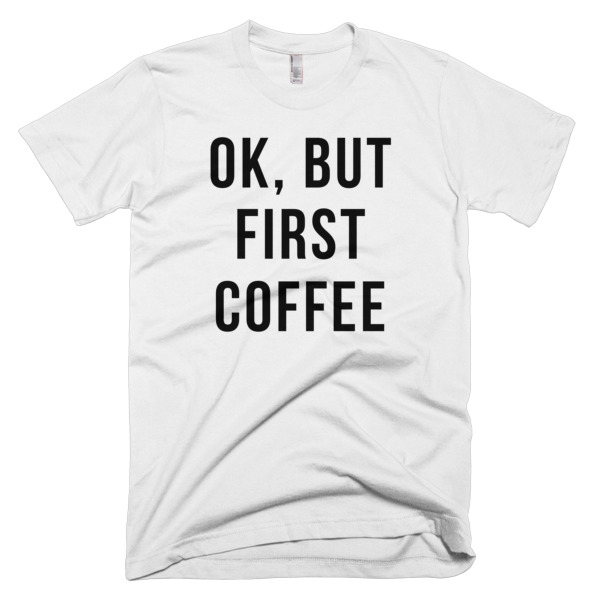 Ok But First Coffee TShirt - menandcoffee